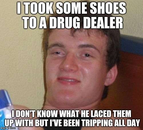 10 Guy Meme | I TOOK SOME SHOES TO A DRUG DEALER I DON'T KNOW WHAT HE LACED THEM UP WITH BUT I'VE BEEN TRIPPING ALL DAY | image tagged in memes,10 guy | made w/ Imgflip meme maker