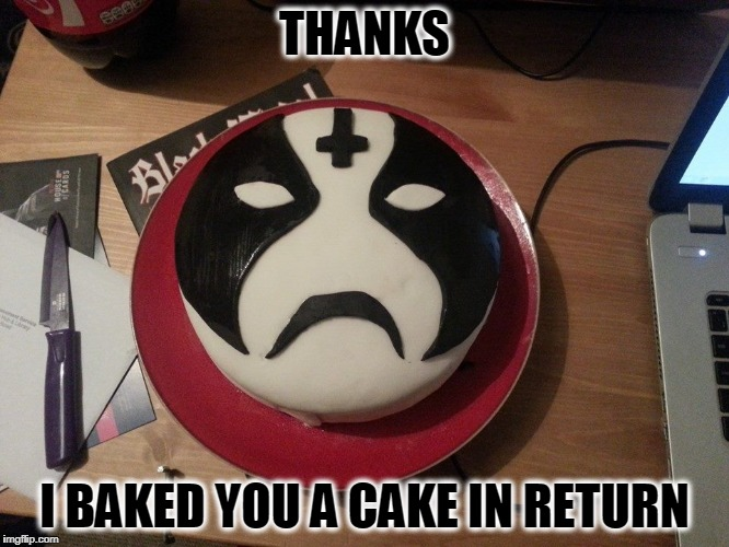 THANKS I BAKED YOU A CAKE IN RETURN | made w/ Imgflip meme maker