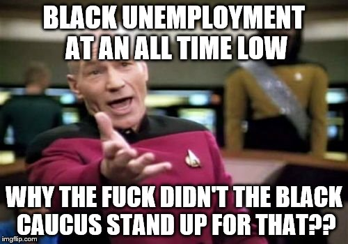 Picard Wtf Meme | BLACK UNEMPLOYMENT AT AN ALL TIME LOW WHY THE F**K DIDN'T THE BLACK CAUCUS STAND UP FOR THAT?? | image tagged in memes,picard wtf | made w/ Imgflip meme maker