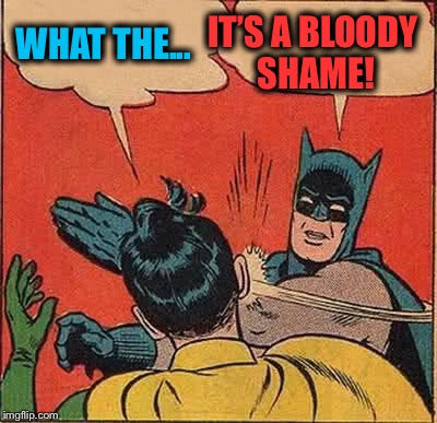 Batman Slapping Robin Meme | WHAT THE... IT'S A BLOODY SHAME! | image tagged in memes,batman slapping robin | made w/ Imgflip meme maker