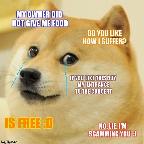 Doge Meme | MY OWNER DID NOT GIVE ME FOOD DO YOU LIKE HOW I SUFFER? IF YOU LIKE THIS,BUY MY ENTRANCE TO THE CONCERT IS FREE :D NO, LIE, I'M SCAMMING YO | image tagged in memes,doge | made w/ Imgflip meme maker