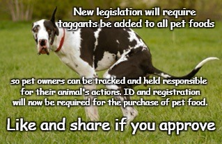 Animal Tracking | New legislation will require taggants be added to all pet foods so pet owners can be tracked and held responsible for their animal's actions | image tagged in dog crap,taggants,regstration,id required | made w/ Imgflip meme maker