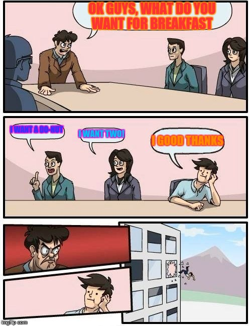 Boardroom meeting breakfast | OK GUYS, WHAT DO YOU WANT FOR BREAKFAST I WANT A DO-NUT I WANT TWO! I GOOD THANKS | image tagged in memes,boardroom meeting suggestion,breakfast | made w/ Imgflip meme maker