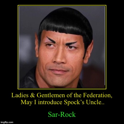 Ladies & Gentlemen of the Federation, May I introduce Spock's Uncle.. | Sar-Rock | image tagged in funny,demotivationals | made w/ Imgflip demotivational maker