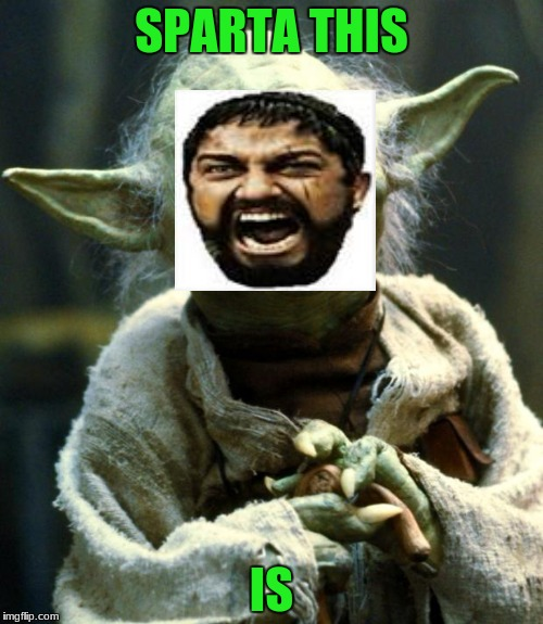 Star Wars Yoda Meme | SPARTA THIS IS | image tagged in memes,star wars yoda | made w/ Imgflip meme maker
