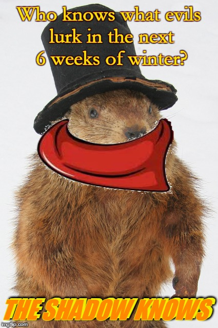 Happy Groundhog Day, suckas! | Who knows what evils lurk in the next 6 weeks of winter? THE SHADOW KNOWS THE SHADOW KNOWS Who knows what evils lurk in the next 6 weeks of  | image tagged in memes,groundhog,groundhog day memes,old timey radio shows,the shadow,it's groundhog day again | made w/ Imgflip meme maker