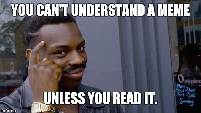 Roll Safe Think About It Meme | YOU CAN'T UNDERSTAND A MEME UNLESS YOU READ IT. | image tagged in memes,roll safe think about it | made w/ Imgflip meme maker