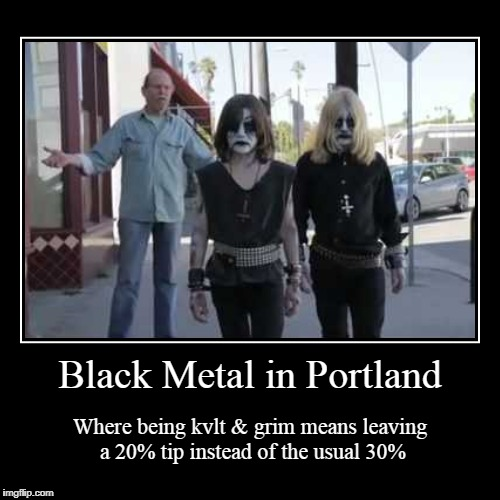 and you chase your whiskey and PBR with your own blood | Black Metal in Portland | Where being kvlt & grim means leaving a 20% tip instead of the usual 30% | image tagged in funny,demotivationals,black metal,portland,tipping | made w/ Imgflip demotivational maker