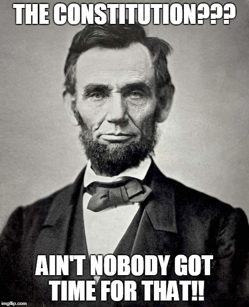 Abraham Lincoln | THE CONSTITUTION??? AIN'T NOBODY GOT TIME FOR THAT!! | image tagged in abraham lincoln | made w/ Imgflip meme maker
