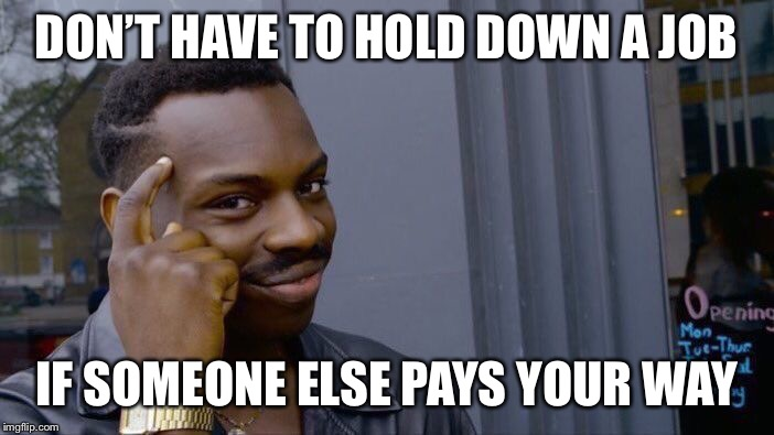 Roll Safe Think About It Meme | DON'T HAVE TO HOLD DOWN A JOB IF SOMEONE ELSE PAYS YOUR WAY | image tagged in memes,roll safe think about it | made w/ Imgflip meme maker