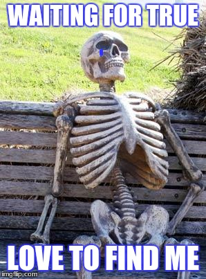 Waiting Skeleton Meme | WAITING FOR TRUE LOVE TO FIND ME | image tagged in memes,waiting skeleton | made w/ Imgflip meme maker