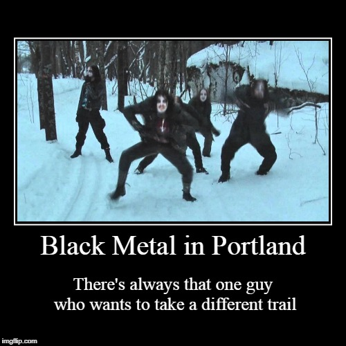 you didn't know hiking was a dark art? | Black Metal in Portland | There's always that one guy who wants to take a different trail | image tagged in funny,demotivationals,black metal,portland,hiking | made w/ Imgflip demotivational maker