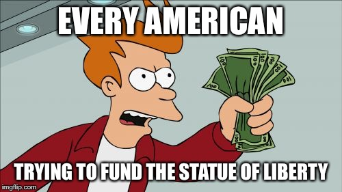 Shut Up And Take My Money Fry Meme | EVERY AMERICAN TRYING TO FUND THE STATUE OF LIBERTY | image tagged in memes,shut up and take my money fry | made w/ Imgflip meme maker