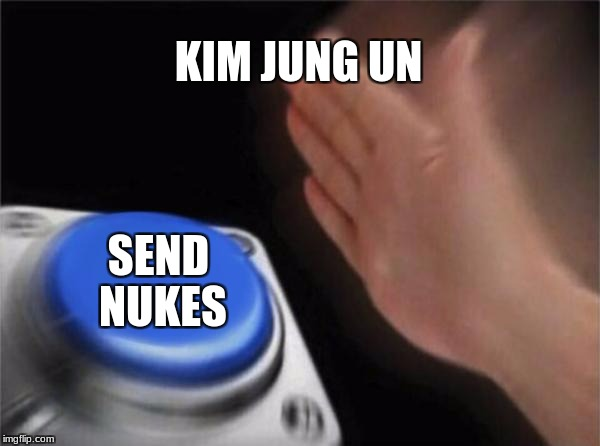 Blank Nut Button Meme | KIM JUNG UN SEND NUKES | image tagged in memes,blank nut button | made w/ Imgflip meme maker
