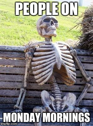 Waiting Skeleton Meme | PEOPLE ON MONDAY MORNINGS | image tagged in memes,waiting skeleton | made w/ Imgflip meme maker