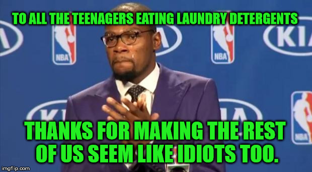 The sarcasm and the hatred dripping from my voice has just splashed on the keyboard. | TO ALL THE TEENAGERS EATING LAUNDRY DETERGENTS THANKS FOR MAKING THE REST OF US SEEM LIKE IDIOTS TOO. | image tagged in memes,you the real mvp,tide pods,teenagers,eating,idiots | made w/ Imgflip meme maker