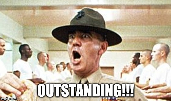 OUTSTANDING!!! | image tagged in full metal jacket usmc drill sergeant r lee ermey cropped | made w/ Imgflip meme maker