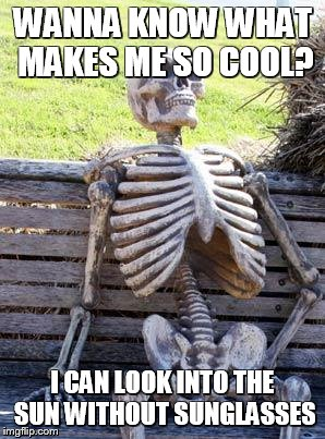 Waiting Skeleton Meme | WANNA KNOW WHAT MAKES ME SO COOL? I CAN LOOK INTO THE SUN WITHOUT SUNGLASSES | image tagged in memes,waiting skeleton | made w/ Imgflip meme maker