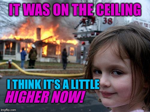 Disaster Girl Meme | IT WAS ON THE CEILING I THINK IT'S A LITTLE HIGHER NOW! | image tagged in memes,disaster girl | made w/ Imgflip meme maker