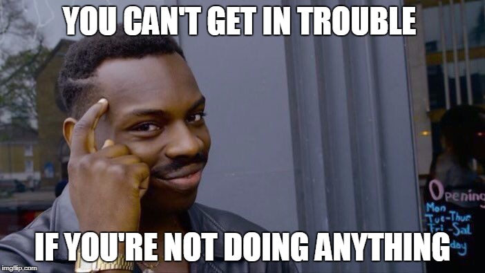 Roll Safe Think About It Meme | YOU CAN'T GET IN TROUBLE IF YOU'RE NOT DOING ANYTHING | image tagged in memes,roll safe think about it | made w/ Imgflip meme maker