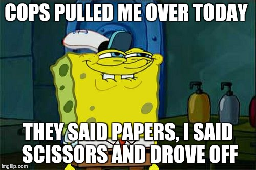 Dont You Squidward Meme | COPS PULLED ME OVER TODAY THEY SAID PAPERS, I SAID SCISSORS AND DROVE OFF | image tagged in memes,dont you squidward | made w/ Imgflip meme maker