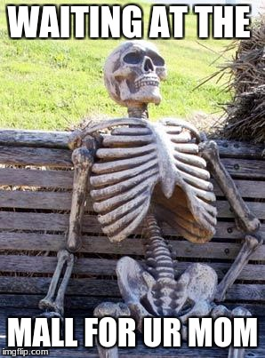 Waiting Skeleton Meme | WAITING AT THE MALL FOR UR MOM | image tagged in memes,waiting skeleton | made w/ Imgflip meme maker