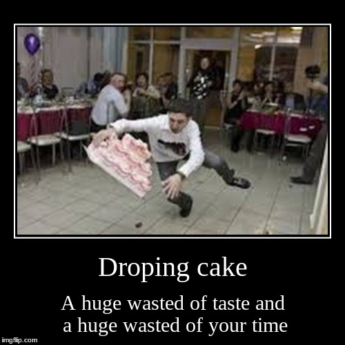 Droping cake | Droping cake | A huge wasted of taste and a huge wasted of your time | image tagged in funny,demotivationals | made w/ Imgflip demotivational maker