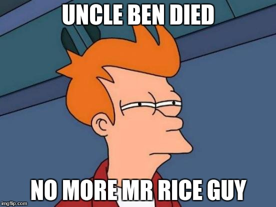 Futurama Fry Meme | UNCLE BEN DIED NO MORE MR RICE GUY | image tagged in memes,futurama fry | made w/ Imgflip meme maker