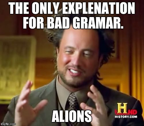 Ancient Aliens Meme | THE ONLY EXPLENATION FOR BAD GRAMAR. ALIONS | image tagged in memes,ancient aliens | made w/ Imgflip meme maker