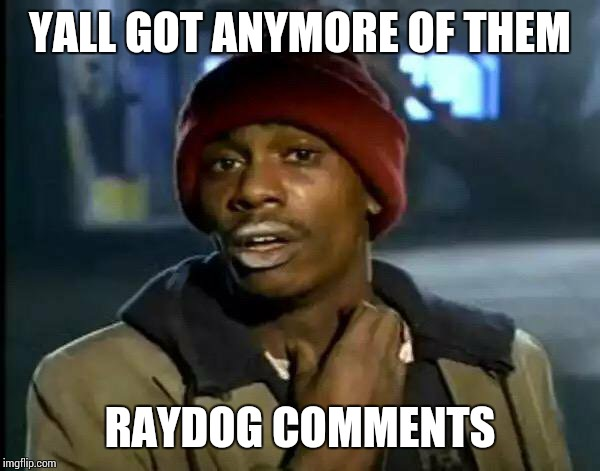 Any More of Them...... | YALL GOT ANYMORE OF THEM RAYDOG COMMENTS | image tagged in memes,y'all got any more of that,raydog,comments | made w/ Imgflip meme maker