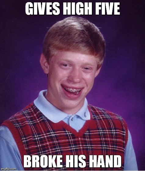 Bad Luck Brian Meme | GIVES HIGH FIVE BROKE HIS HAND | image tagged in memes,bad luck brian | made w/ Imgflip meme maker