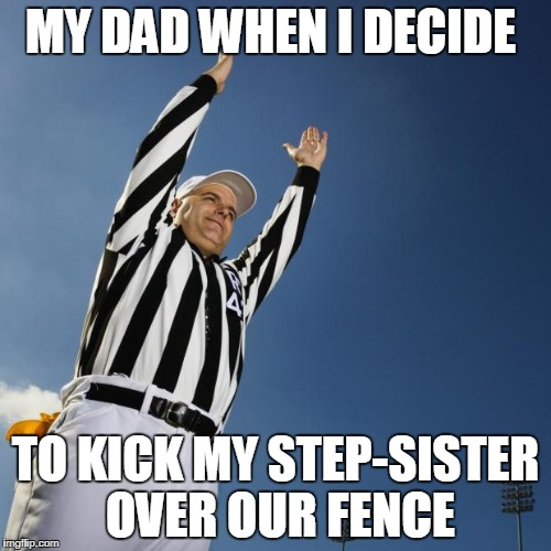 football | MY DAD WHEN I DECIDE TO KICK MY STEP-SISTER OVER OUR FENCE | image tagged in football | made w/ Imgflip meme maker