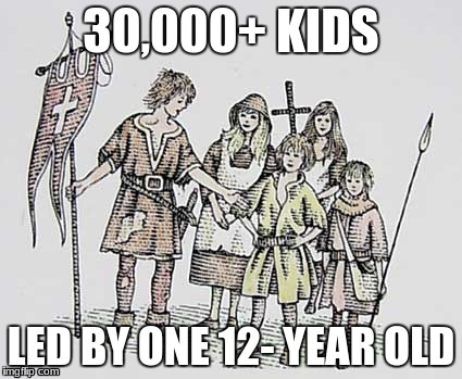 the children's crusade meme | 30,000+ KIDS LED BY ONE 12- YEAR OLD | image tagged in the children's crusade meme | made w/ Imgflip meme maker