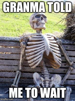 Waiting Skeleton Meme | GRANMA TOLD ME TO WAIT | image tagged in memes,waiting skeleton | made w/ Imgflip meme maker