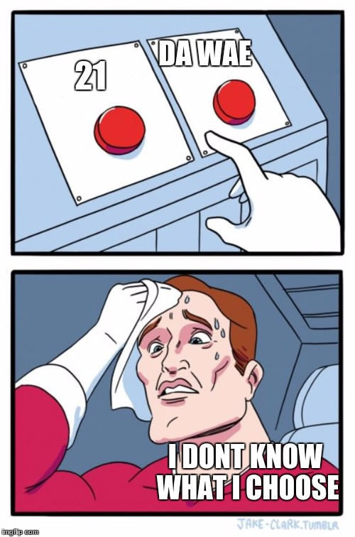 Two Buttons Meme | 21 DA WAE I DONT KNOW WHAT I CHOOSE | image tagged in memes,two buttons | made w/ Imgflip meme maker