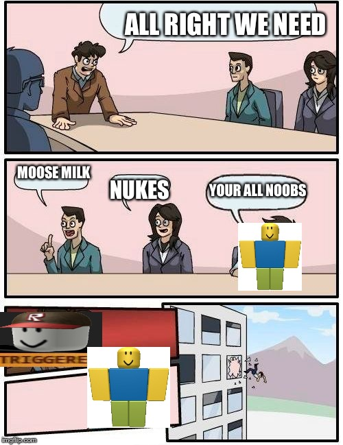 Boardroom Meeting Suggestion Meme | ALL RIGHT WE NEED MOOSE MILK NUKES YOUR ALL NOOBS | image tagged in memes,boardroom meeting suggestion | made w/ Imgflip meme maker