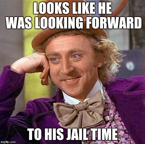 Creepy Condescending Wonka Meme | LOOKS LIKE HE WAS LOOKING FORWARD TO HIS JAIL TIME | image tagged in memes,creepy condescending wonka | made w/ Imgflip meme maker