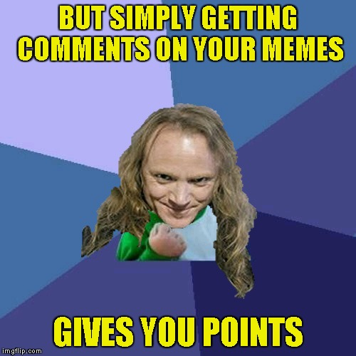 Success PowerMetalhead | BUT SIMPLY GETTING COMMENTS ON YOUR MEMES GIVES YOU POINTS | image tagged in success powermetalhead | made w/ Imgflip meme maker