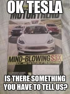 OK TESLA IS THERE SOMETHING YOU HAVE TO TELL US? | image tagged in ok then tesla | made w/ Imgflip meme maker