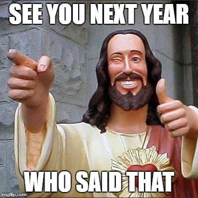Buddy Christ Meme | SEE YOU NEXT YEAR WHO SAID THAT | image tagged in memes,buddy christ | made w/ Imgflip meme maker