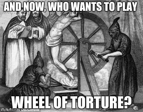 wheel of torture | AND NOW, WHO WANTS TO PLAY WHEEL OF TORTURE? | image tagged in wheel of torture | made w/ Imgflip meme maker