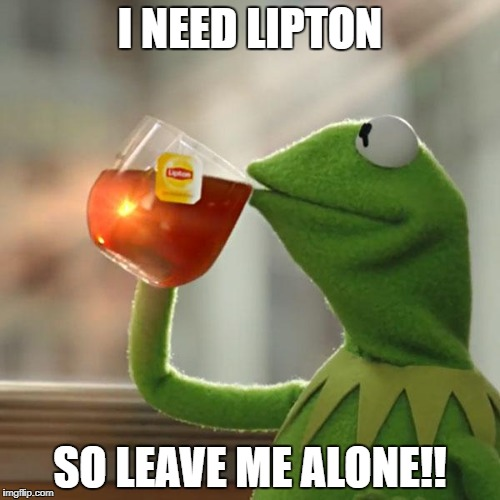But Thats None Of My Business Meme | I NEED LIPTON SO LEAVE ME ALONE!! | image tagged in memes,but thats none of my business,kermit the frog | made w/ Imgflip meme maker