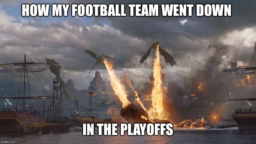 But hey, at least they aren't the Browns | HOW MY FOOTBALL TEAM WENT DOWN IN THE PLAYOFFS | image tagged in memes,football,playoffs,game of thrones,dragon fire,ship burning | made w/ Imgflip meme maker