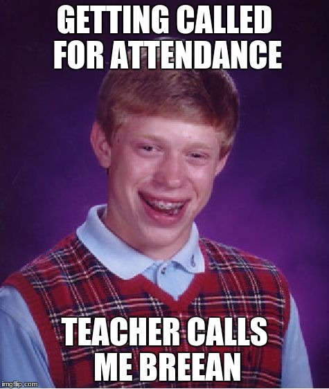 Bad Luck Brian Meme | GETTING CALLED FOR ATTENDANCE TEACHER CALLS ME BREEAN | image tagged in memes,bad luck brian | made w/ Imgflip meme maker