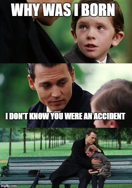 Finding Neverland Meme | WHY WAS I BORN I DON'T KNOW YOU WERE AN ACCIDENT | image tagged in memes,finding neverland | made w/ Imgflip meme maker