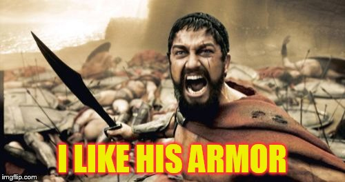 Sparta Leonidas Meme | I LIKE HIS ARMOR | image tagged in memes,sparta leonidas | made w/ Imgflip meme maker