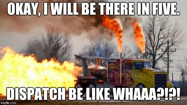 Jet Powered Truck | OKAY, I WILL BE THERE IN FIVE. DISPATCH BE LIKE WHAAA?!?! | image tagged in jet powered truck | made w/ Imgflip meme maker