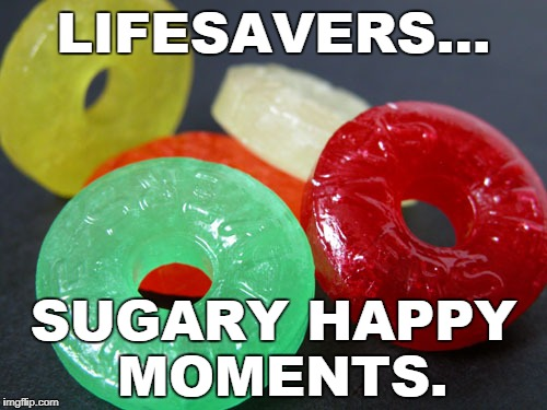 lifesavers | LIFESAVERS... SUGARY HAPPY MOMENTS. | image tagged in lifesavers | made w/ Imgflip meme maker