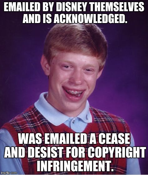 Bad Luck Brian Meme | EMAILED BY DISNEY THEMSELVES AND IS ACKNOWLEDGED. WAS EMAILED A CEASE AND DESIST FOR COPYRIGHT INFRINGEMENT. | image tagged in memes,bad luck brian | made w/ Imgflip meme maker