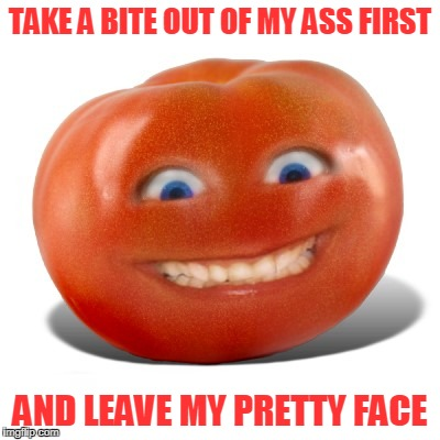TAKE A BITE OUT OF MY ASS FIRST AND LEAVE MY PRETTY FACE | made w/ Imgflip meme maker